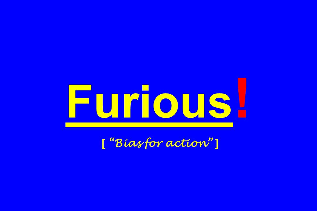 Furious! [ Bias for action ]